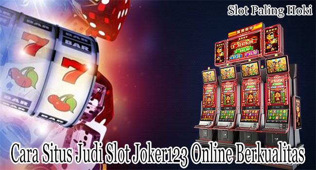 Cara Situs Judi Slot Joker123 Online yang Berkualitas Untuk Dimainkan