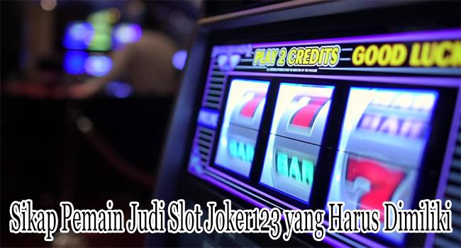 Sikap Pemain Judi Slot Joker123 yang Harus Dimiliki Untuk Menang