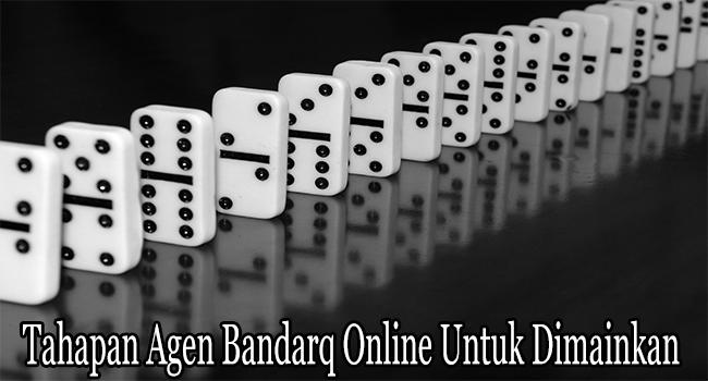 Tahapan Agen Bandarq Online Untuk Dimainkan dan Dimenangkan